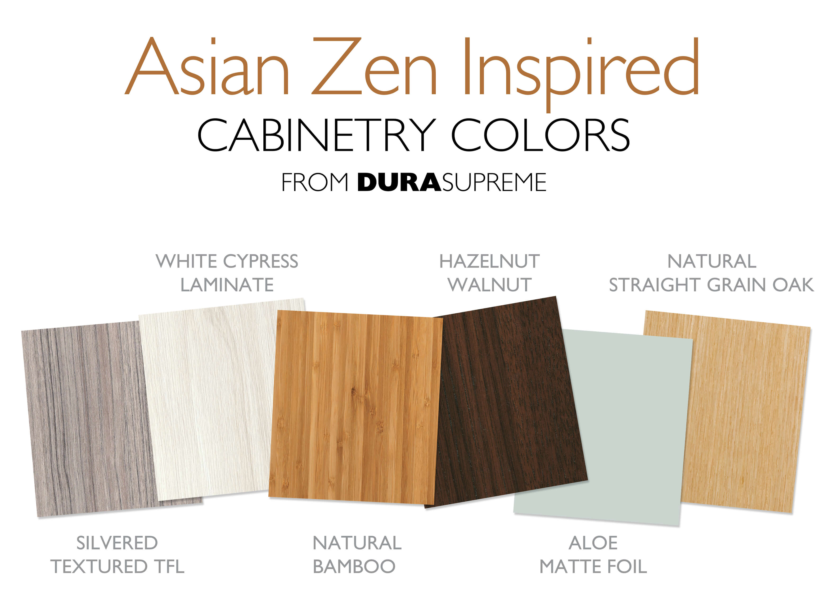 Dura Supreme Cabinetry finishes with an Asian Zen Style. Silvered Textured TFL, White Cypress Laminate, Natural Bamboo Exotic Veneer, Hazelnut Walnut, Aloe Matte Foil, Natural Straight Grain Oak.